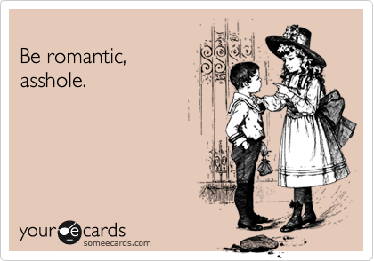 Be romantic, asshole.