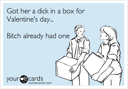 Got her a dick in a box for Valentine's day...  Bitch already had one