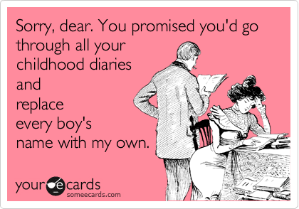 Sorry, dear. You promised you'd go through all your childhood diaries and replace every boy's name with my own.