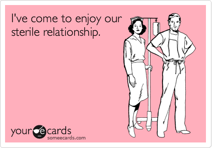 I've come to enjoy our sterile relationship.