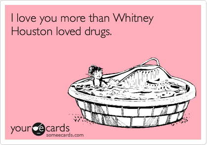 I love you more than Whitney Houston loved drugs.