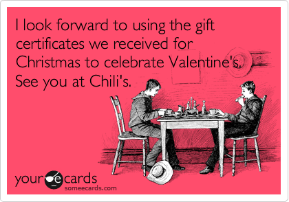 I look forward to using the gift certificates we received for Christmas to celebrate Valentine's.  See you at Chili's.