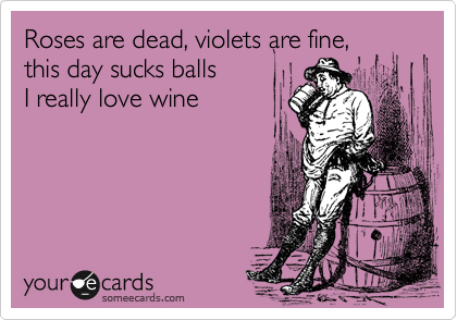 Roses are dead, violets are fine,   this day sucks balls  I really love wine