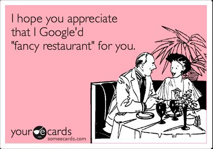 "I hope you appreciate  that I Google'd ""fancy restaurant"" for you."