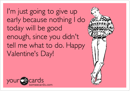 I'm just going to give up early because nothing I do today will be good enough, since you didn't tell me what to do. Happy Valentine's Day!