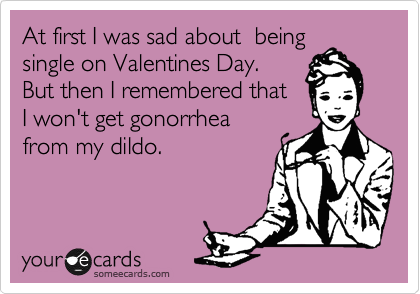 At first I was sad about  being single on Valentines Day.  But then I remembered that  I won't get gonorrhea from my dildo.