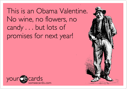 This is an Obama Valentine.  No wine, no flowers, no candy . . . but lots of promises for next year!