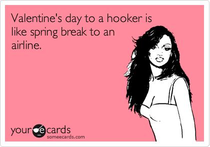 Valentine's day to a hooker is like spring break to an airline.
