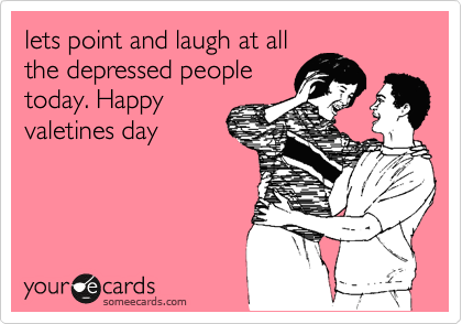 lets point and laugh at all the depressed people today. Happy valetines day