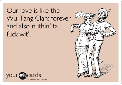 Our love is like the Wu-Tang Clan: forever and also nuthin' ta fuck wit'.