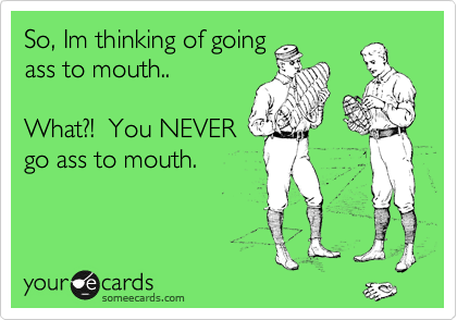 So, Im thinking of going ass to mouth.. What?! You NEVER go ass to ...