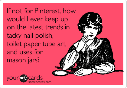If not for Pinterest, how would I ever keep up on the latest trends in tacky nail polish,  toilet paper tube art,  and uses for   mason jars?