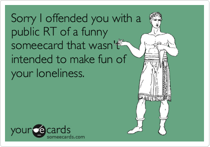 Sorry I offended you with a public RT of a funny someecard that wasn't intended to make fun of your loneliness.