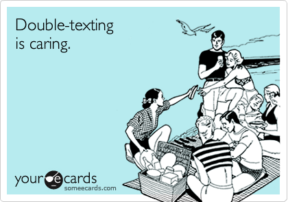 Double-texting  is caring.