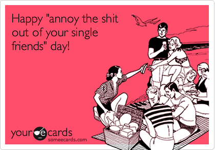 "Happy ""annoy the shit  out of your single friends"" day!"