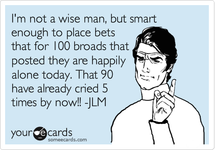 I'm not a wise man, but smart enough to place bets that for 100 broads that posted they are happily alone today. That 90 have already cried 5 times by now!! -JLM