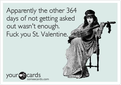 Apparently the other 364 days of not getting asked out wasn't enough. Fuck you St. Valentine.