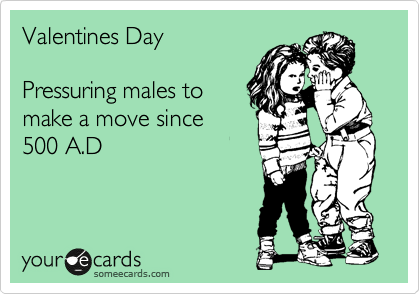 Valentines Day  Pressuring males to make a move since  500 A.D