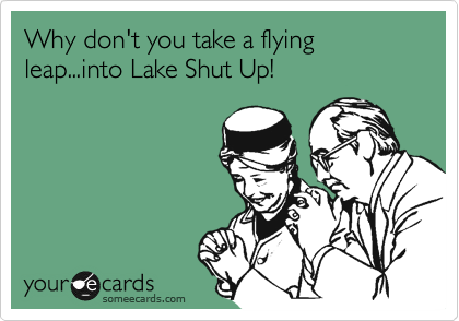 Why don't you take a flying leap...into Lake Shut Up!
