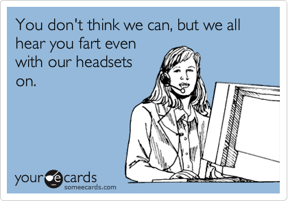 You don't think we can, but we all hear you fart even with our headsets on.