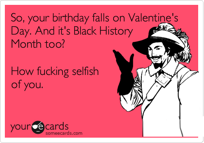 So, your birthday falls on Valentine's Day. And it's Black History Month too?   How fucking selfish  of you.