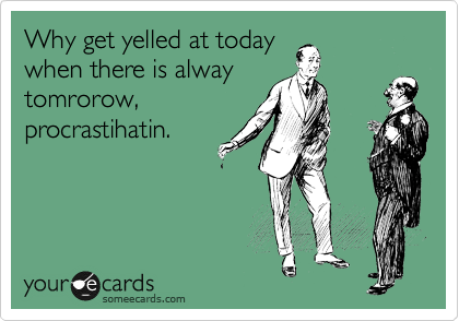 Why get yelled at today when there is alway tomrorow,  procrastihatin.