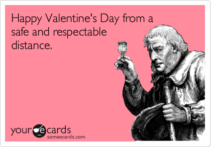 Happy Valentine's Day from a safe and respectable distance.