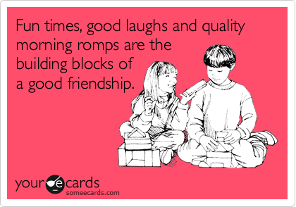 Fun times, good laughs and quality morning romps are the building blocks of a good friendship.