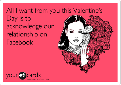 All I want from you this Valentine's Day is to acknowledge our relationship on Facebook