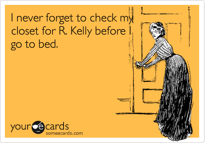 I never forget to check my closet for R. Kelly before I go to bed.