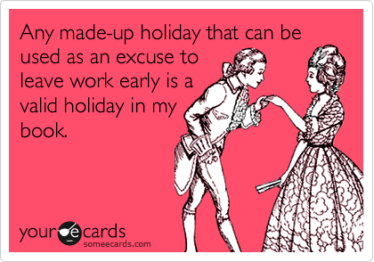 Any made-up holiday that can be used as an excuse to leave work early is a valid holiday in my book.