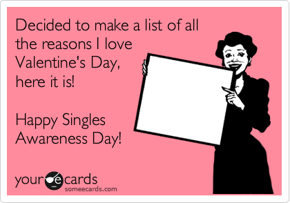Decided to make a list of all the reasons I love Valentine's Day, here it is!  Happy Singles Awareness Day!