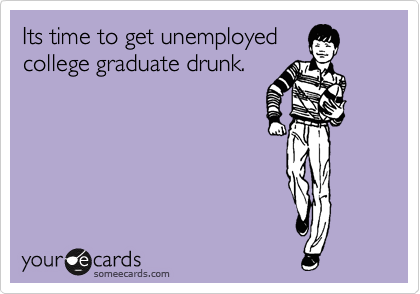 Its time to get unemployed college graduate drunk.