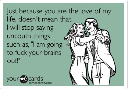 """Just because you are the love of my life, doesn't mean that I will stop saying uncouth things  such as, """"I am going to fuck your brains out!"""""""