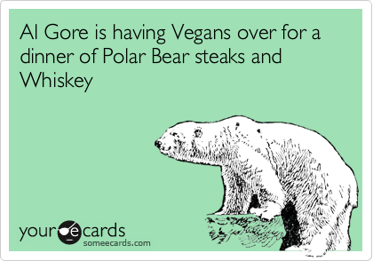 Al Gore is having Vegans over for a dinner of Polar Bear steaks and Whiskey
