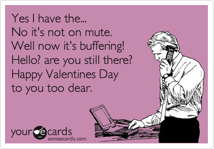Yes I have the... No it's not on mute. Well now it's buffering! Hello? are you still there? Happy Valentines Day to you too dear.