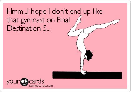 Hmm...I hope I don't end up like that gymnast on Final Destination 5...