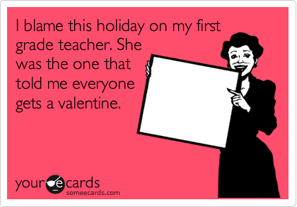 I blame this holiday on my first grade teacher. She was the one that told me everyone gets a valentine.