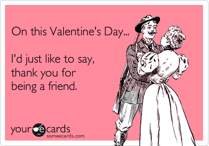 On this Valentine's Day...  I'd just like to say, thank you for  being a friend.