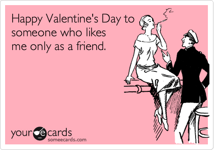 Happy Valentine's Day to someone who likes me only as a friend.
