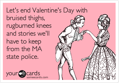 Let's end Valentine's Day with bruised thighs, rugburned knees and stories we'll have to keep from the MA state police.