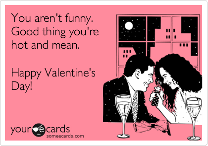 You aren't funny. Good thing you're hot and mean.   Happy Valentine's  Day!