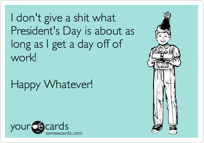 I don't give a shit what President's Day is about as long as I get a day off of work!  Happy Whatever!