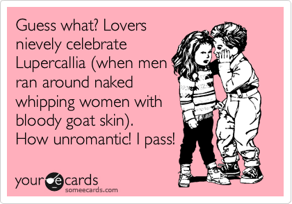 Guess what? Lovers nievely celebrate Lupercallia %28when men ran around naked whipping women with bloody goat skin%29. How unromantic! I pass!