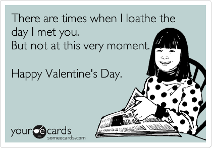 There are times when I loathe the day I met you.  But not at this very moment.   Happy Valentine's Day.
