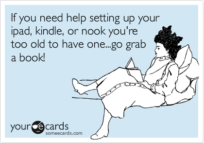 If you need help setting up your ipad, kindle, or nook you're too old to have one...go grab a book!