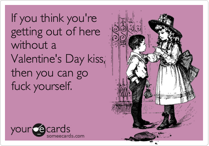 If you think you're getting out of here without a  Valentine's Day kiss, then you can go  fuck yourself.