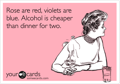 Rose are red, violets are blue. Alcohol is cheaper than dinner for two.