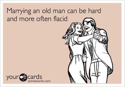Marrying an old man can be hard and more often flacid