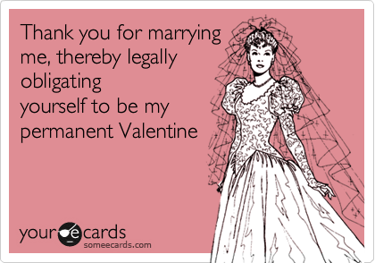 Thank you for marrying me, thereby legally obligating yourself to be my permanent Valentine